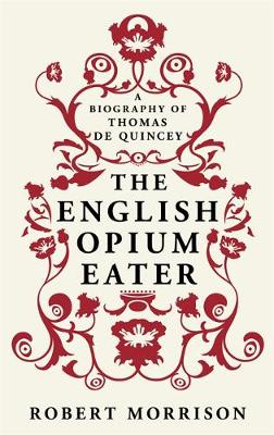 The English Opium-Eater A Biography of Thomas De Quincey by Robert Morrison