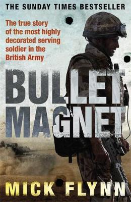 Bullet Magnet : Britain's Most Decorated Frontline Soldier by Mick Flynn