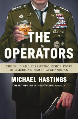 The Operators The Wild and Terrifying Inside Story of America's War in Afghanistan by Michael Hastings