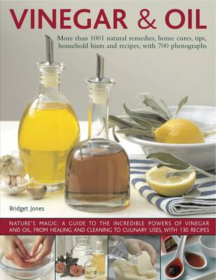 Vinegar and Oil More Than 1001 Natural Remedies, Home Cures, Tips, Household Hints and Tempting Recipes by Bridget Jones
