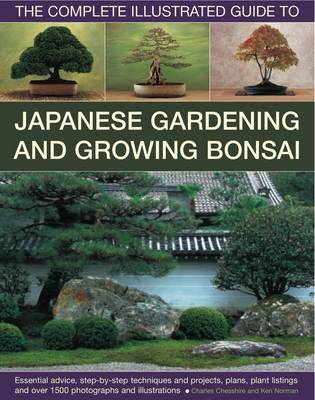 Complete Illustrated Guide to Japanese Gardening and Bonsai The Complete Illustrated Guide to Japanese Gardening and Growing Bonsai by Charles Chesshire, Ken Norman