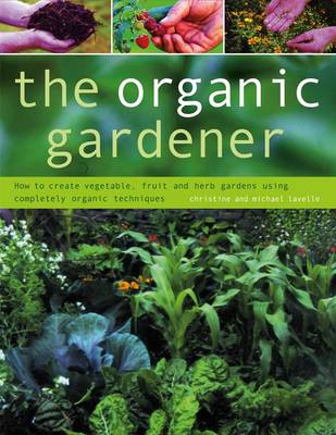 The Organic Gardener How to Create Vegetable, Fruit and Herb Gardens Using Completely Organic Techniques by Christine Lavelle, Michael Lavelle