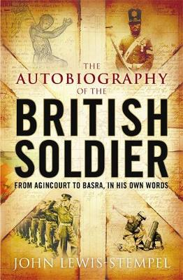 The Autobiography of the British Soldier From Agincourt to Basra, in His Own Words by John Lewis-Stempel