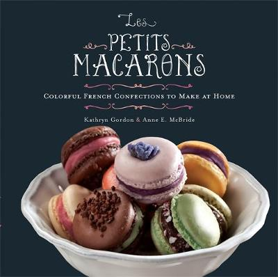 Les Petits Macarons Colorful French Confections to Make at Home by Anne McBride, Kathryn Gordon