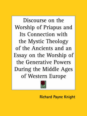 Discourse on the Worship of Priapus and Its Connection with the Mystic Theology of the Ancients by Richard Payne Knight