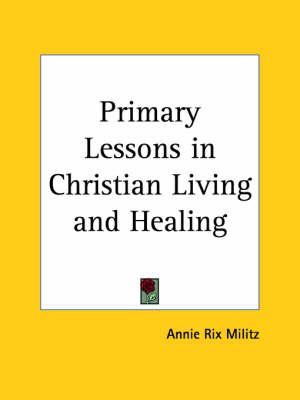 Primary Lessons in Christian Living and Healing (1918) by Annie Rix Militz