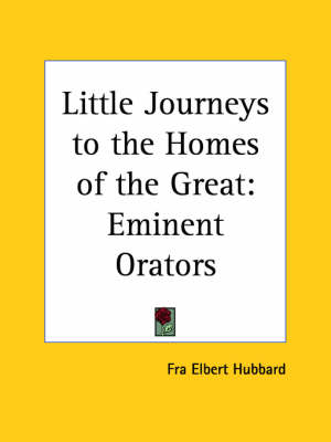 Little Journeys to the Homes of the Great (v.7) Eminent Orators by Fra Elbert Hubbard