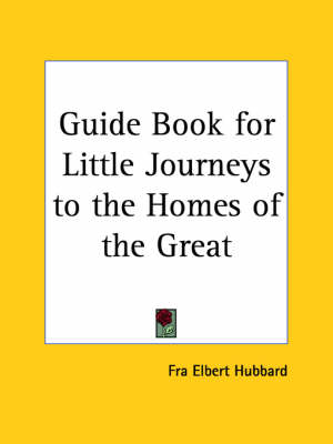 Guide Book for Little Journeys to the Homes of the Great by Fra Elbert Hubbard