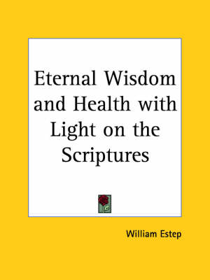 Eternal Wisdom and Health with Light on the Scriptures (1932) by William Estep