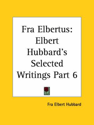 Elbert Hubbard's Selected Writings (v.6) Fra Elbertus by Fra Elbert Hubbard