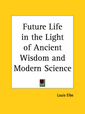 Future Life in the Light of Ancient Wisdom and Modern Science (1906) by Louis Elbe