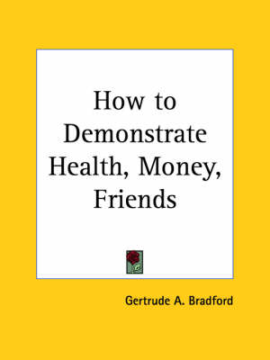 How to Demonstrate Health, Money, Friends (1924) by Gertrude A. Bradford