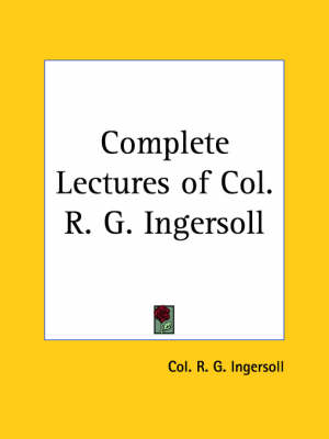 Complete Lectures of Col. R. G. Ingersoll (1900) by Col R. G. Ingersoll
