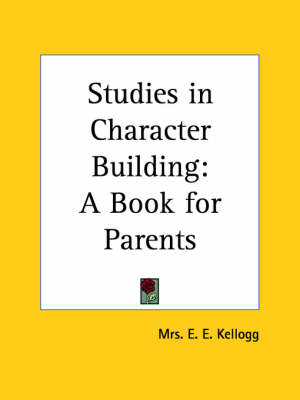 Studies in Character Building A Book for Parents (1905) by Mrs E. E. Kellogg