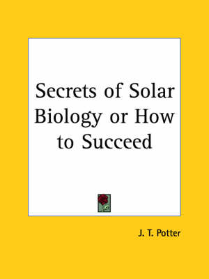 Secrets of Solar Biology or How to Succeed (1910) by J. T. Potter