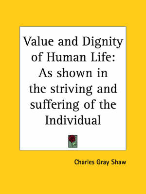 Value and Dignity of Human Life As Shown in the Striving and Suffering of the Individual (1911) by Charles Gray Shaw