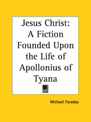 Jesus Christ A Fiction Founded Upon the Life of Apollonius of Tyana (1883) by Michael Faraday