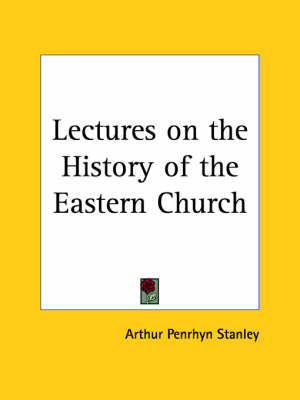 Lectures on the History of the Eastern Church (1894) by Arthur Penrhyn Stanley