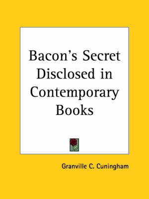 Bacon's Secret Disclosed in Contemporary Books (1911) by Granville C. Cuningham