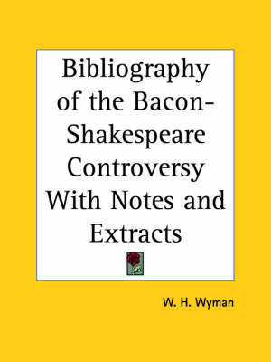 Bibliography of the Bacon-Shakespeare Controversy with Notes and Extracts (1884) by W.H. Wyman
