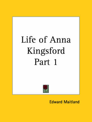Life of Anna Kingsford Vol. 1 (1913) by Edward Maitland