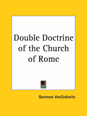 Double Doctrine of the Church of Rome (1906) by Baroness VonZedtwitz