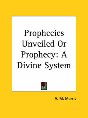 Prophecies Unveiled or Prophecy A Divine System (1914) by A.M. Morris