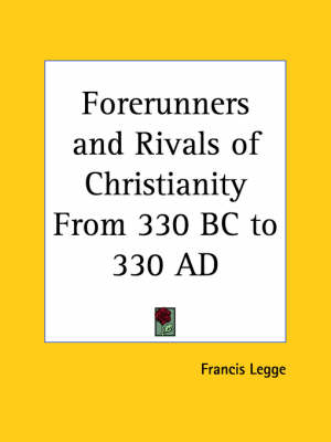 Forerunners and Rivals of Christianity from 330 BC to 330 AD (1915) by Francis Legge