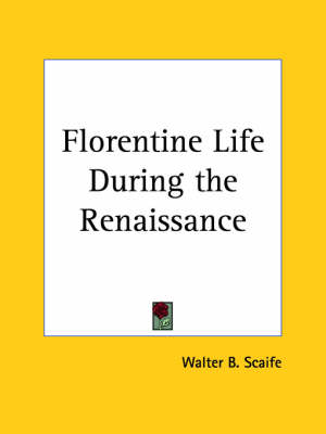 Florentine Life During the Renaissance (1893) by Walter B. Scaife