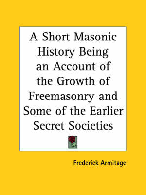 A Short Masonic History Being an Account of the Growth of Freemasonry by Frederick Armitage