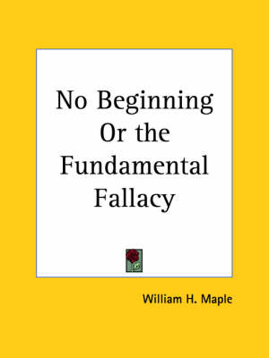 No Beginning or the Fundamental Fallacy (1899) by William H. Maple