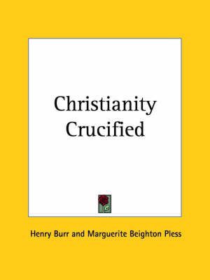 Christianity Crucified (1932) by Henry Burr, Marguerite Beighton Pless