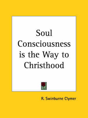 Soul Consciousness is the Way to Christhood (1925) by R.Swinburne Clymer