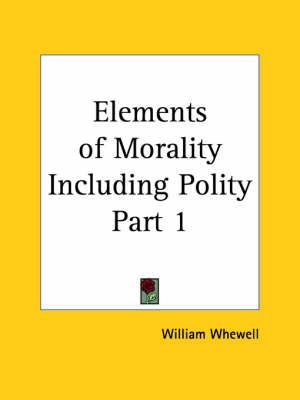 Elements of Morality Including Polity Vol. 1 (1859) by William Whewell