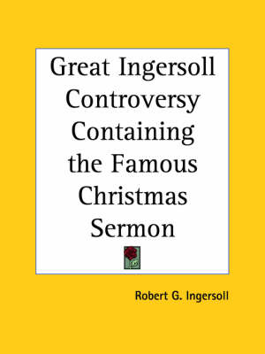 Great Ingersoll Controversy Containing the Famous Christmas Sermon (1894) by Robert Ingersoll