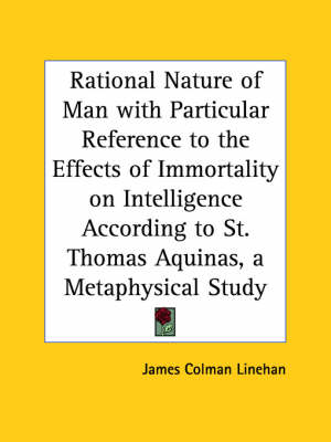 Rational Nature of Man with Particular Reference to the Effects of Immortality on Intelligence According to St. Thomas Aquinas, a Metaphysical Study by James Colman Linehan