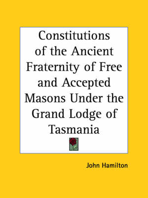 Constitutions of the Ancient Fraternity of Free and Accepted Masons under the Grand Lodge of Tasmania (1903) by John Hamilton
