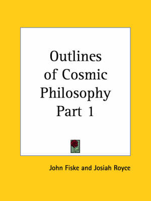 Outlines of Cosmic Philosophy Vol. 1 (1902) by John Fiske, Josiah Royce
