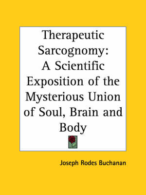 Therapeutic Sarcognomy: A Scientific Exposition of the Mysterious Union of Soul, Brain and Body (1884) by Joseph Rodes Buchanan