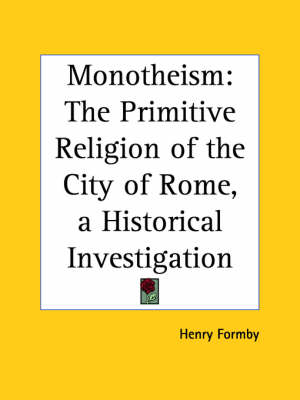 Monotheism: the Primitive Religion of the City of Rome, a Historical Investigation by Henry Formby