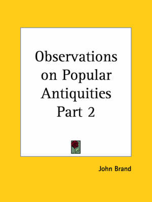 Observations on Popular Antiquities Vol. 2 (1888) by John Brand