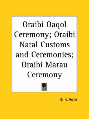 Oraibi Oaqol Ceremony; Oraibi Natal Customs and Ceremonies; Oraibi Marau Ceremony (1912) by H.R. Voth