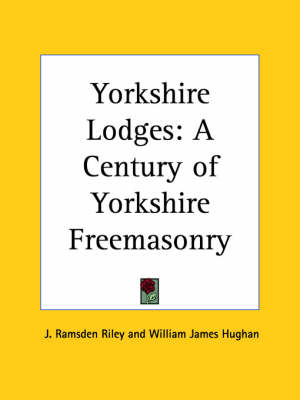 Yorkshire Lodges A Century of Yorkshire Freemasonry (1885) by J. Ramsden Riley, William James Hughan