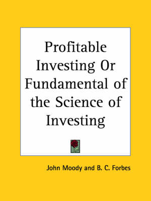 Profitable Investing or Fundamental of the Science of Investing (1925) by John Moody, B.C. Forbes