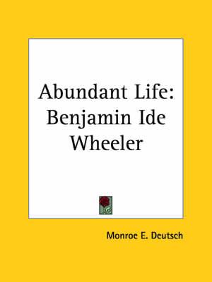 Abundant Life Benjamin Ide Wheeler (1926) by Monroe E. Deutsch