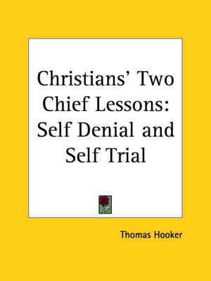 Christians' Two Chief Lessons: Self Denial and Self Trial (1640) by Thomas Hooker