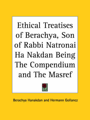 Ethical Treatises of Berachya, Son of Rabbi Natronai Ha Nakdan Being the Compendium and the Masref (1902) by Berachya Hanakdan