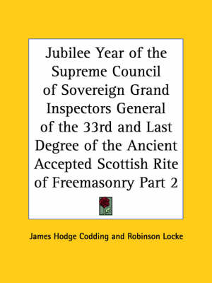 Jubilee Year of the Supreme Council of Sovereign Grand Inspectors General of the 33rd and Last Degree of the Ancient Accepted Scottish Rite of Freemas by James Hodge Codding