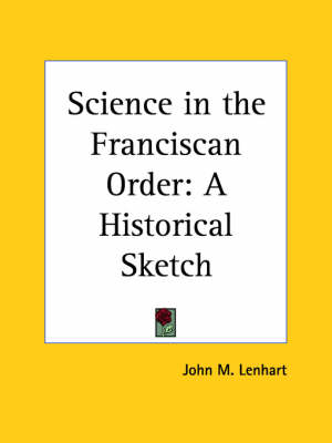 Science in the Franciscan Order: A Historical Sketch (1924) A Historical Sketch by John M. Lenhart