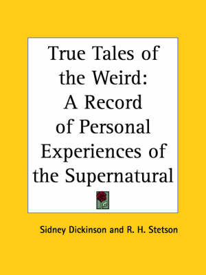 True Tales of the Weird: A Record of Personal Experiences of the Supernatural (1920) A Record of Personal Experiences of the Supernatural by Sidney Dickinson, R.H. Stetson